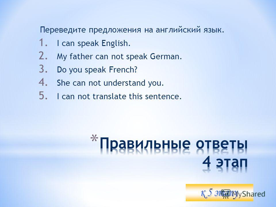 Переведите предложения на английский язык. 1. I can speak English. 2. My father can not speak German. 3. Do you speak French? 4. She can not understand you. 5. I can not translate this sentence.