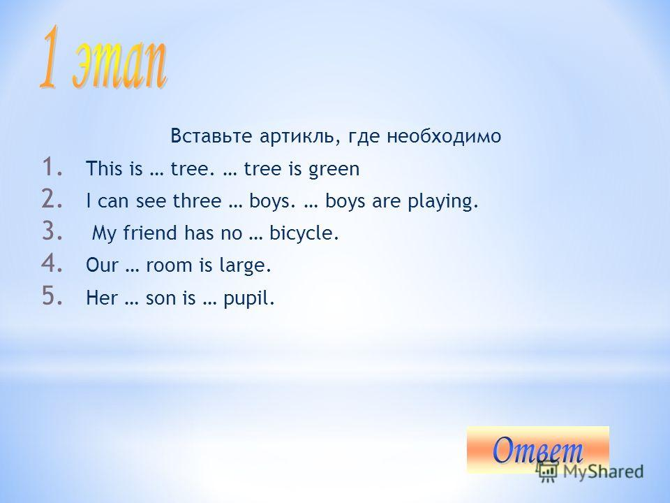 Вставьте артикль, где необходимо 1. This is … tree. … tree is green 2. I can see three … boys. … boys are playing. 3. My friend has no … bicycle. 4. Our … room is large. 5. Her … son is … pupil.