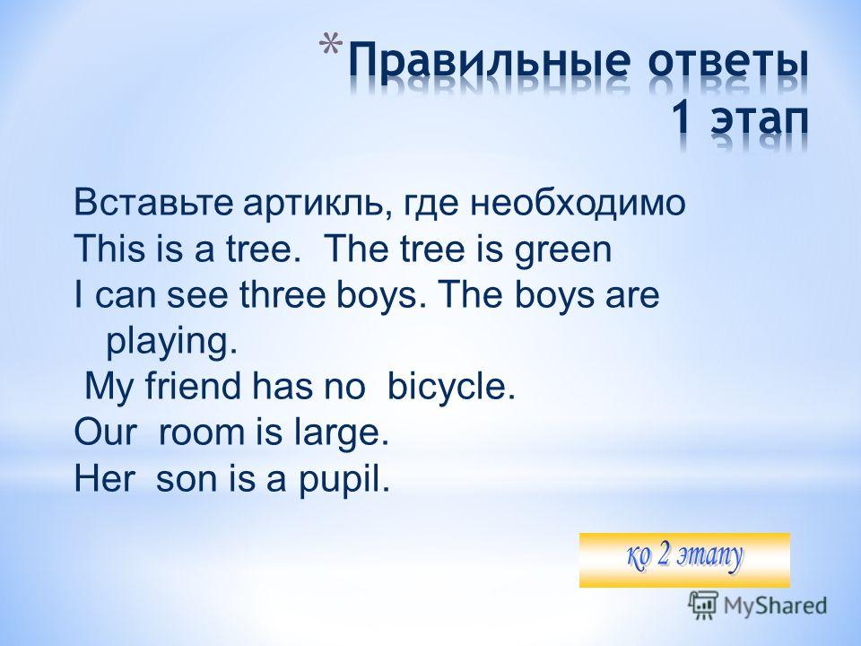 Вставьте артикль, где необходимо This is a tree. The tree is green I can see three boys. The boys are playing. My friend has no bicycle. Our room is large. Her son is a pupil.