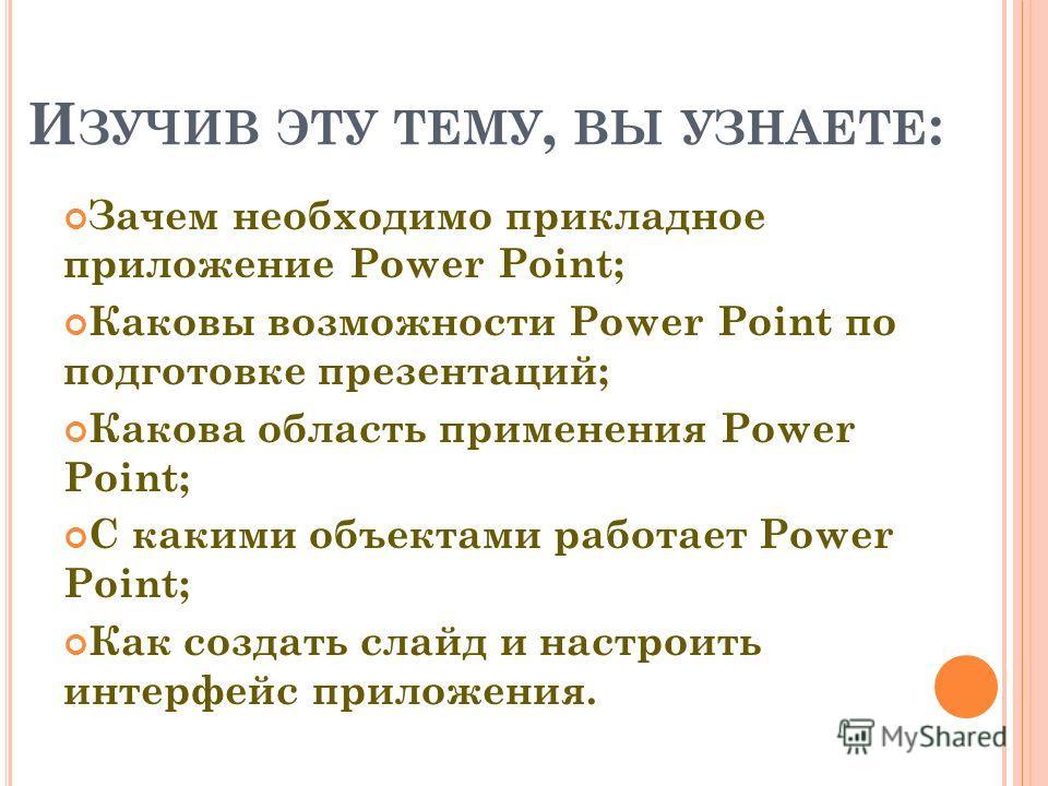 И ЗУЧИВ ЭТУ ТЕМУ, ВЫ УЗНАЕТЕ : Зачем необходимо прикладное приложение Power Point; Каковы возможности Power Point по подготовке презентаций; Какова область применения Power Point; С какими объектами работает Power Point; Как создать слайд и настроить