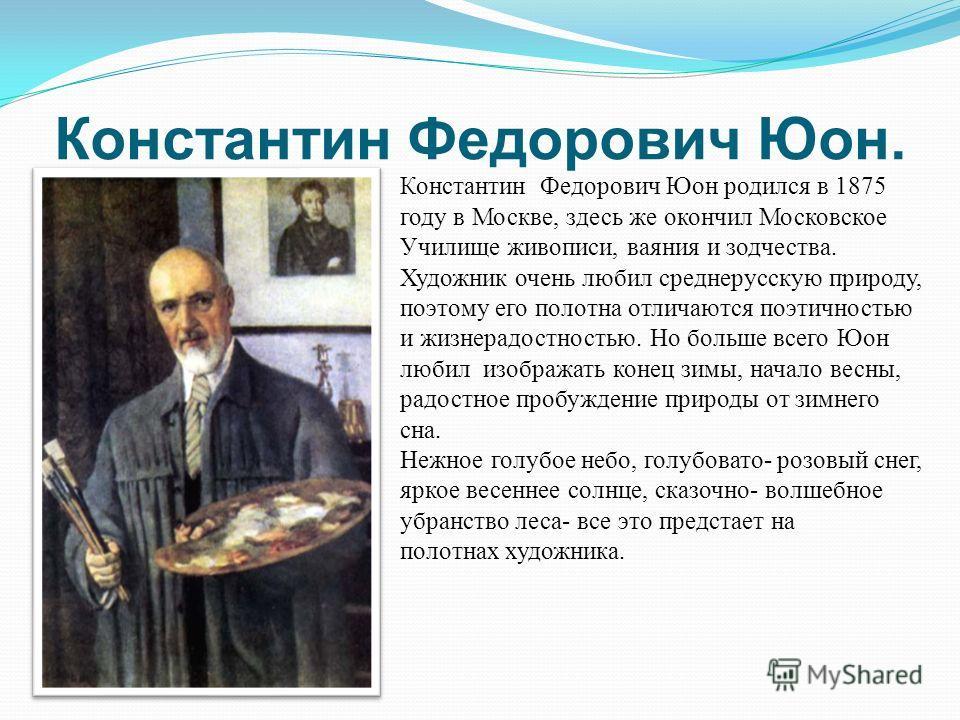 Константин Федорович Юон. Константин Федорович Юон родился в 1875 году в Москве, здесь же окончил Московское Училище живописи, ваяния и зодчества. Художник очень любил среднерусскую природу, поэтому его полотна отличаются поэтичностью и жизнерадостно