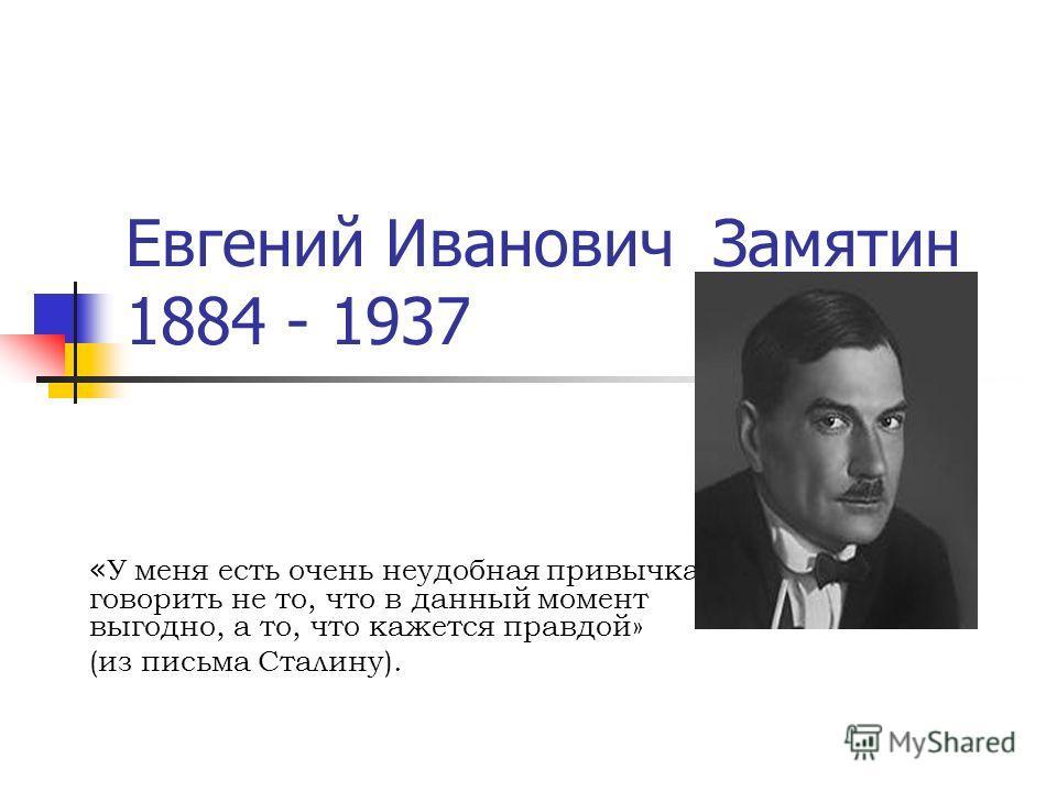 Евгений Иванович Замятин 1884 - 1937 « У меня есть очень неудобная привычка говорить не то, что в данный момент выгодно, а то, что кажется правдой» (из письма Сталину).