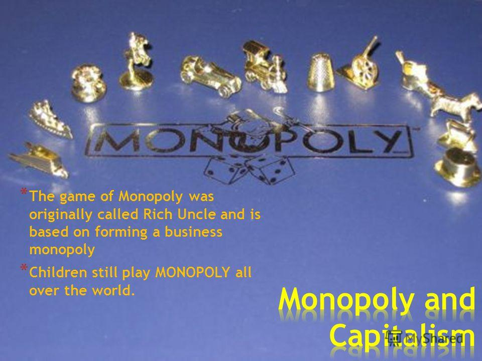 * The game of Monopoly was originally called Rich Uncle and is based on forming a business monopoly * Children still play MONOPOLY all over the world.