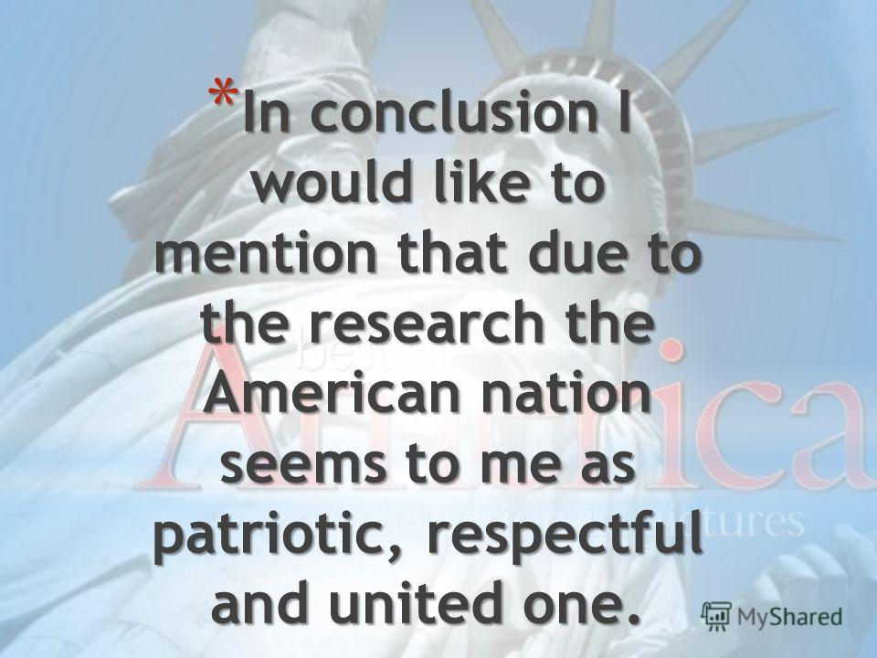 * In conclusion I would like to mention that due to the research the American nation seems to me as patriotic, respectful and united one.