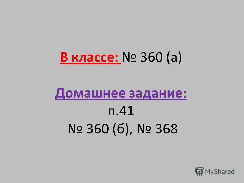 В классе: 360 (а) Домашнее задание: п.41 360 (б), 368