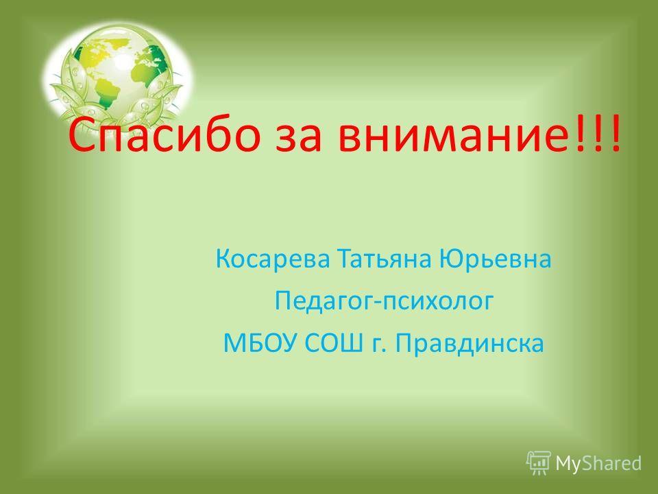 Спасибо за внимание!!! Косарева Татьяна Юрьевна Педагог-психолог МБОУ СОШ г. Правдинска