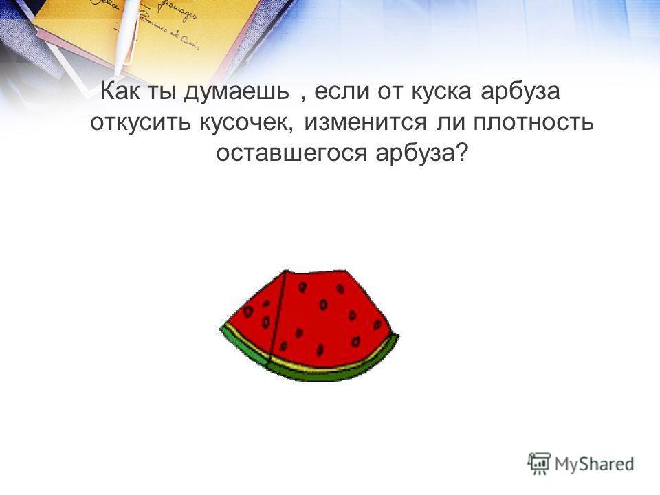 Как ты думаешь, если от куска арбуза откусить кусочек, изменится ли плотность оставшегося арбуза?