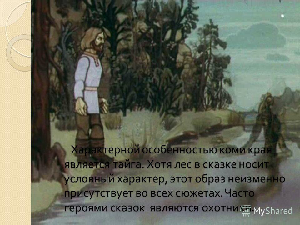 Характерной особенностью коми края является тайга. Хотя лес в сказке носит условный характер, этот образ неизменно присутствует во всех сюжетах. Часто героями сказок являются охотники. Характерной особенностью коми края является тайга. Хотя лес в ска