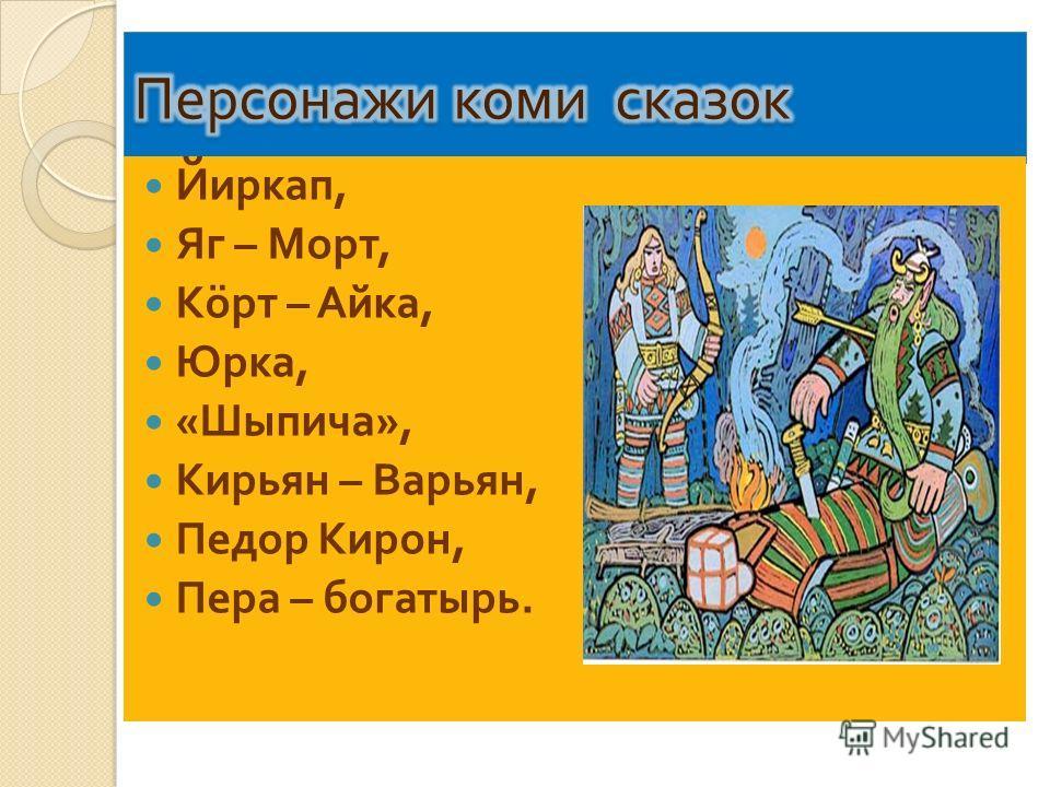Йиркап, Яг – Морт, К ö рт – Айка, Юрка, « Шыпича », Кирьян – Варьян, Педор Кирон, Пера – богатырь.