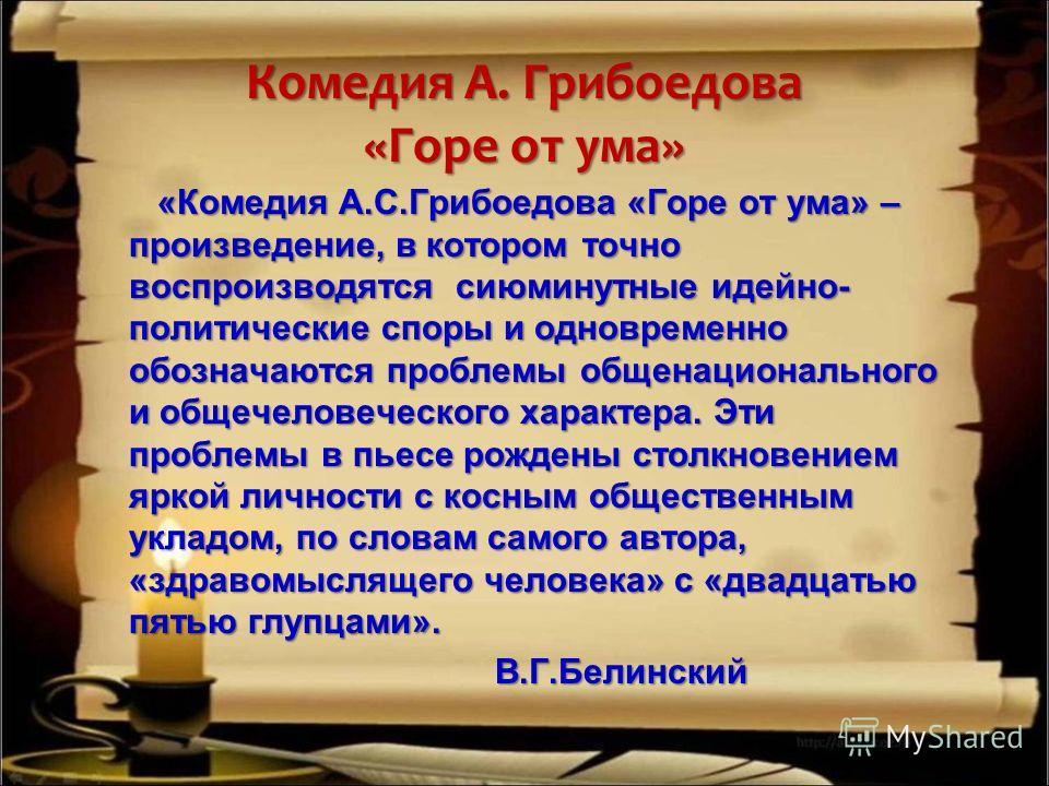 Комедия А. Грибоедова «Горе от ума» «Комедия А.С.Грибоедова «Горе от ума» – произведение, в котором точно воспроизводятся сиюминутные идейно- политические споры и одновременно обозначаются проблемы общенационального и общечеловеческого характера. Эти