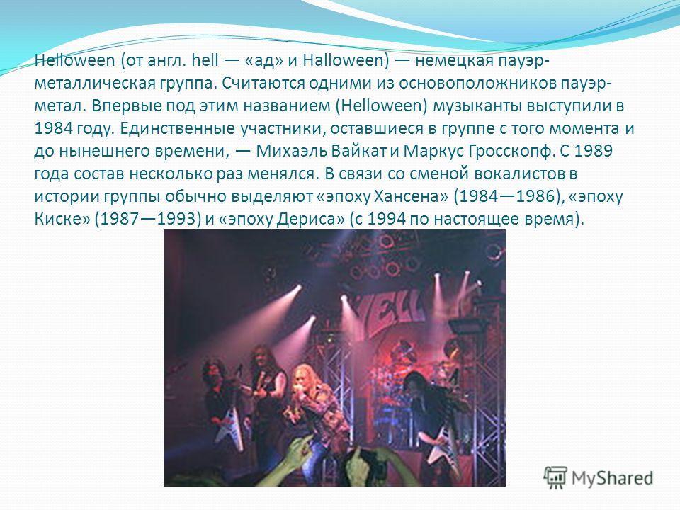 Helloween (от англ. hell «ад» и Halloween) немецкая пауэр- металлическая группа. Считаются одними из основоположников пауэр- метал. Впервые под этим названием (Helloween) музыканты выступили в 1984 году. Единственные участники, оставшиеся в группе с