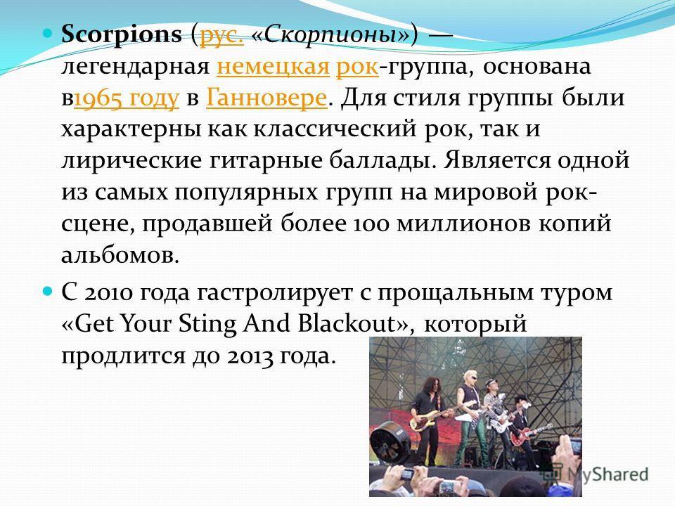 Scorpions (рус. «Скорпионы») легендарная немецкая рок-группа, основана в1965 году в Ганновере. Для стиля группы были характерны как классический рок, так и лирические гитарные баллады. Является одной из самых популярных групп на мировой рок- сцене, п