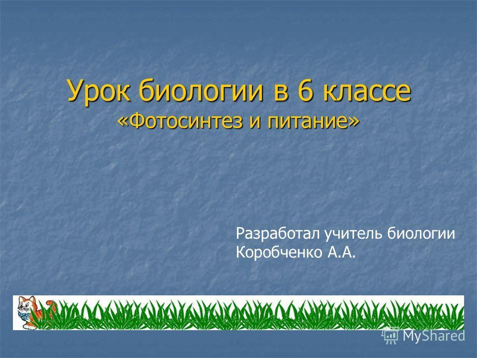 Урок биологии в 6 классе «Фотосинтез и питание» Разработал учитель биологии Коробченко А.А.
