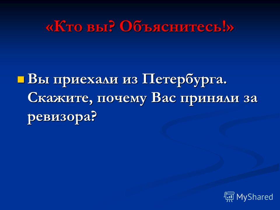 «Кто вы? Объяснитесь!» Вы приехали из Петербурга. Скажите, почему Вас приняли за ревизора? Вы приехали из Петербурга. Скажите, почему Вас приняли за ревизора?