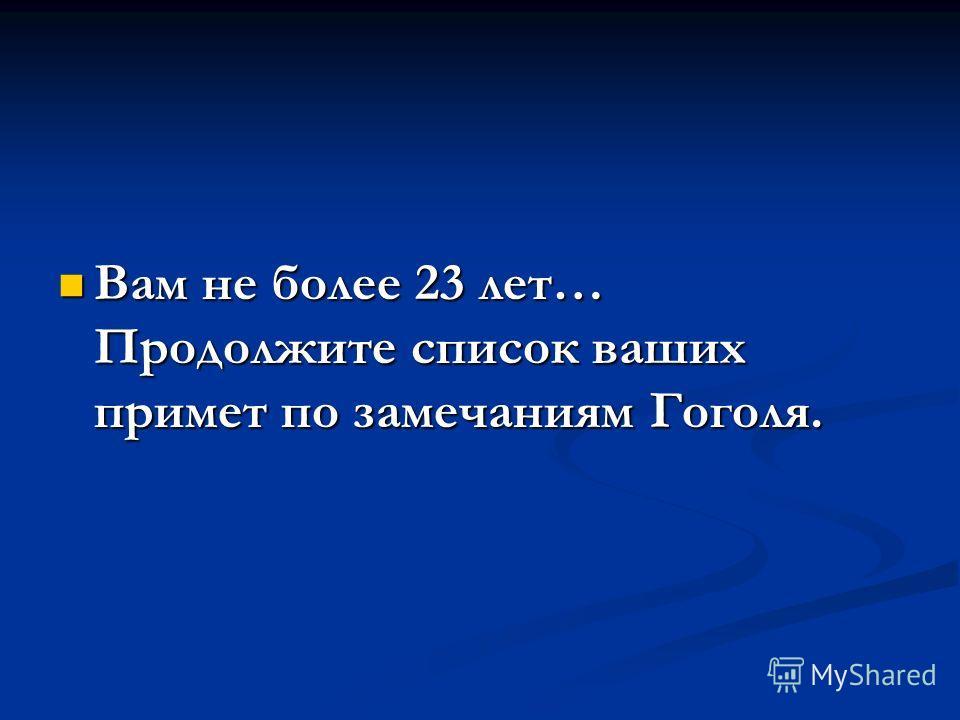 Вам не более 23 лет… Продолжите список ваших примет по замечаниям Гоголя. Вам не более 23 лет… Продолжите список ваших примет по замечаниям Гоголя.