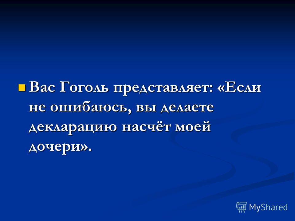 Вас Гоголь представляет: «Если не ошибаюсь, вы делаете декларацию насчёт моей дочери». Вас Гоголь представляет: «Если не ошибаюсь, вы делаете декларацию насчёт моей дочери».