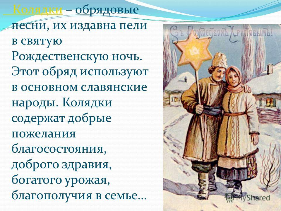 Колядки Колядки – обрядовые песни, их издавна пели в святую Рождественскую ночь. Этот обряд используют в основном славянские народы. Колядки содержат добрые пожелания благосостояния, доброго здравия, богатого урожая, благополучия в семье…