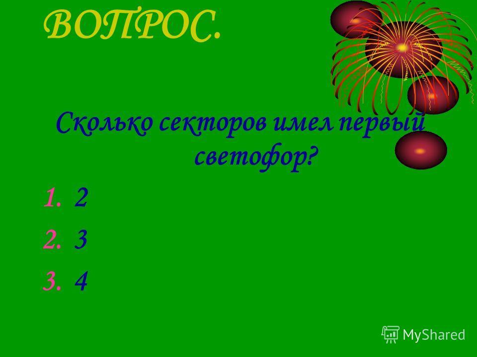 ВОПРОС. Сколько секторов имел первый светофор? 1.2 2.3 3.4