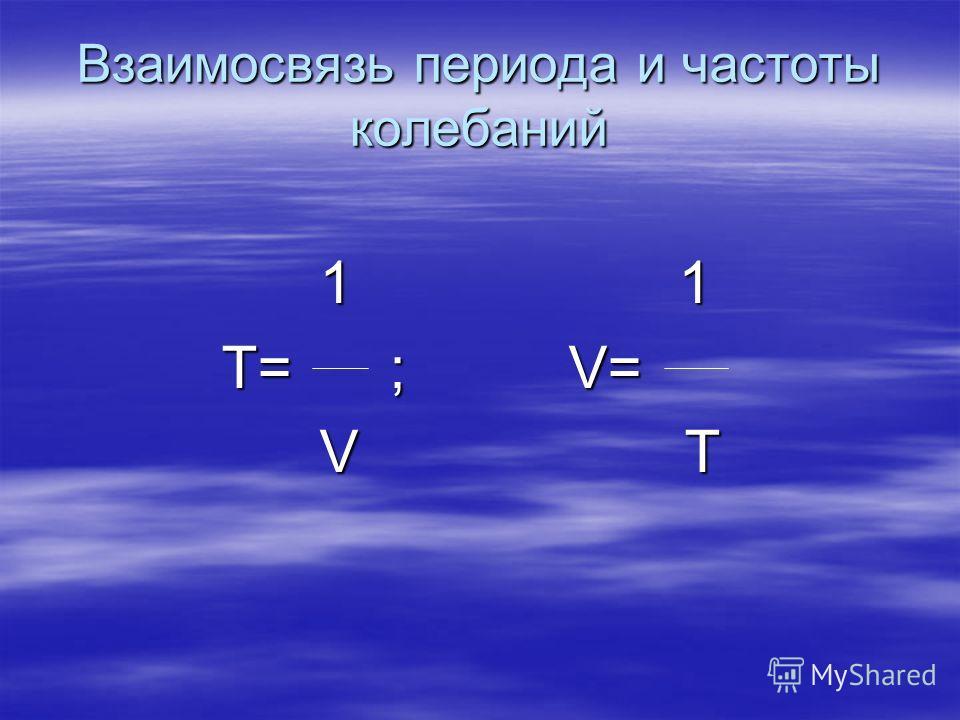 Взаимосвязь периода и частоты колебаний 1 1 1 Т= ; V= V Т Т