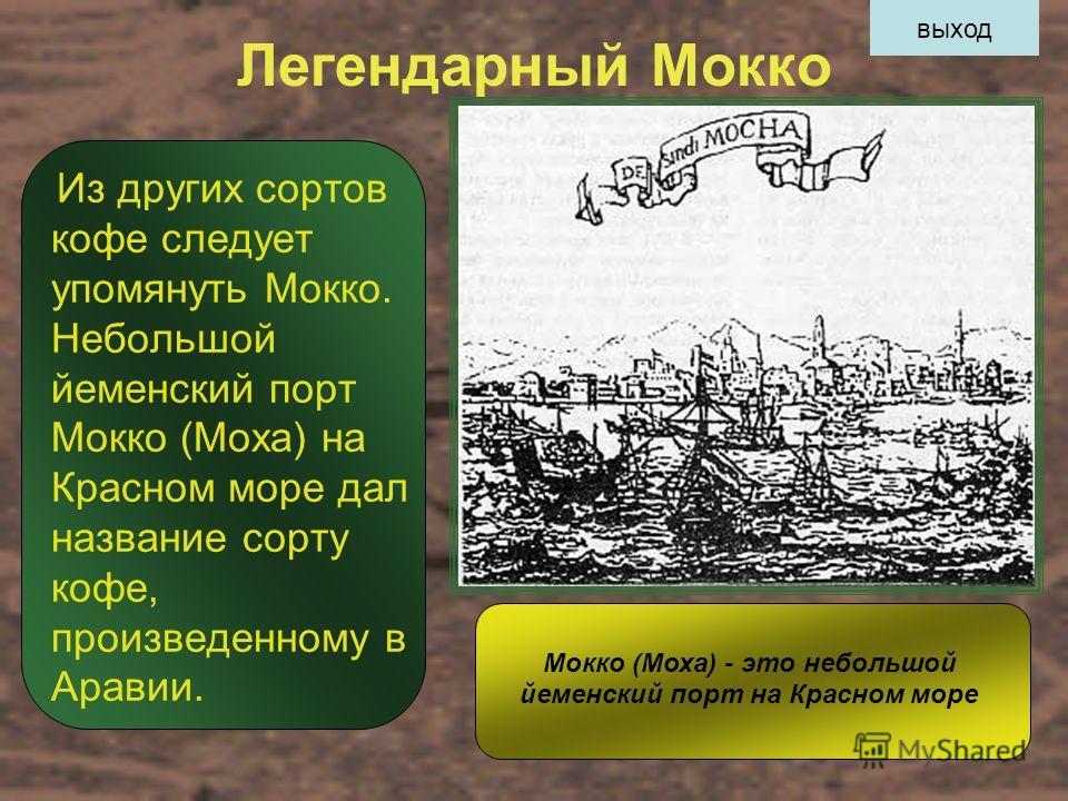 Легендарный Мокко Из других сортов кофе следует упомянуть Мокко. Небольшой йеменский порт Мокко (Моха) на Красном море дал название сорту кофе, произведенному в Аравии. Мокко (Моха) - это небольшой йеменский порт на Красном море выход