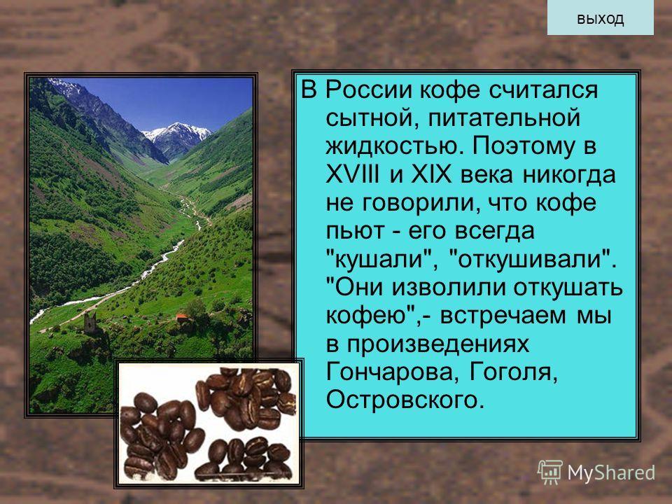 В России кофе считался сытной, питательной жидкостью. Поэтому в XVIII и XIX века никогда не говорили, что кофе пьют - его всегда