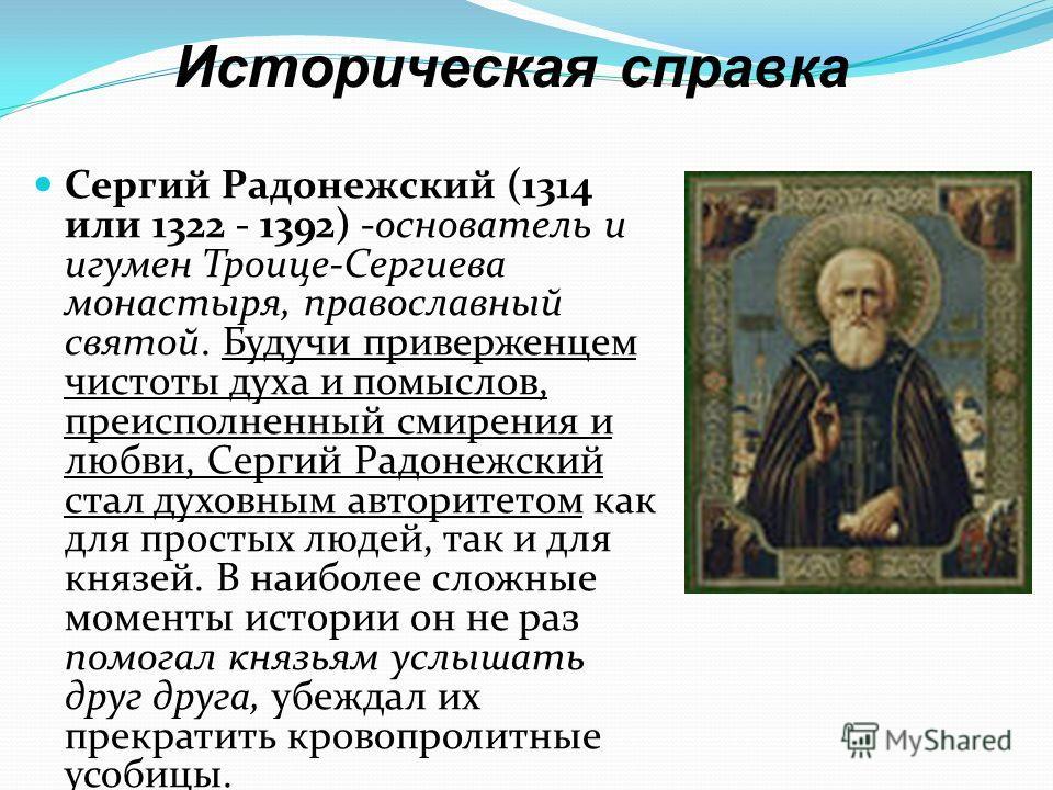Историческая справка Сергий Радонежский (1314 или 1322 - 1392) -основатель и игумен Троице-Сергиева монастыря, православный святой. Будучи приверженцем чистоты духа и помыслов, преисполненный смирения и любви, Сергий Радонежский стал духовным авторит