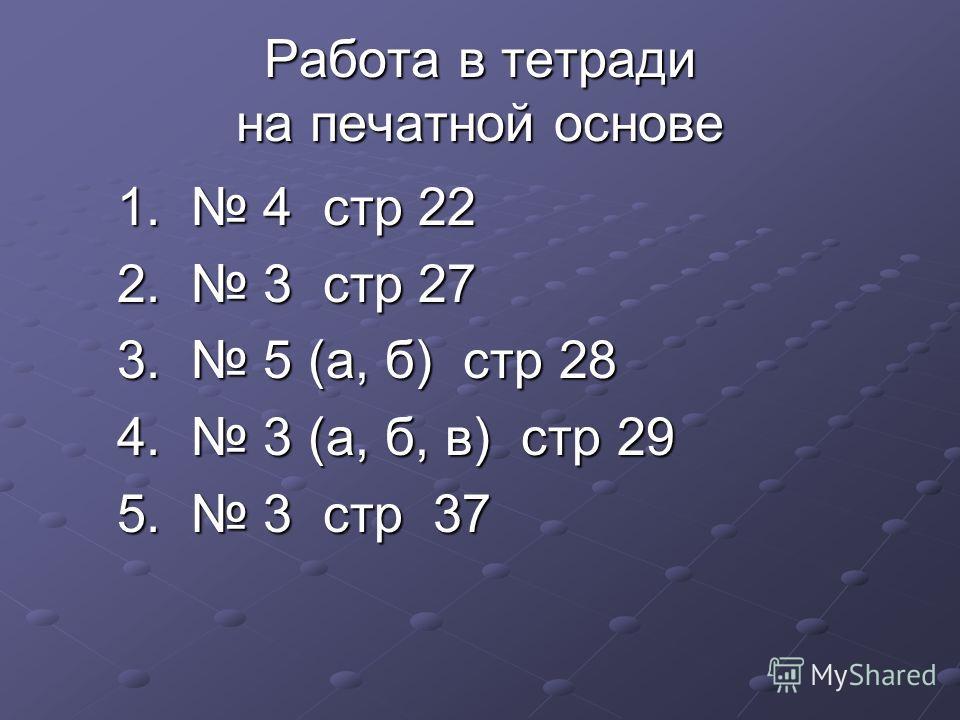 Работа в тетради на печатной основе 1. 4 стр 22 1. 4 стр 22 2. 3 стр 27 2. 3 стр 27 3. 5 (а, б) стр 28 3. 5 (а, б) стр 28 4. 3 (а, б, в) стр 29 4. 3 (а, б, в) стр 29 5. 3 стр 37 5. 3 стр 37