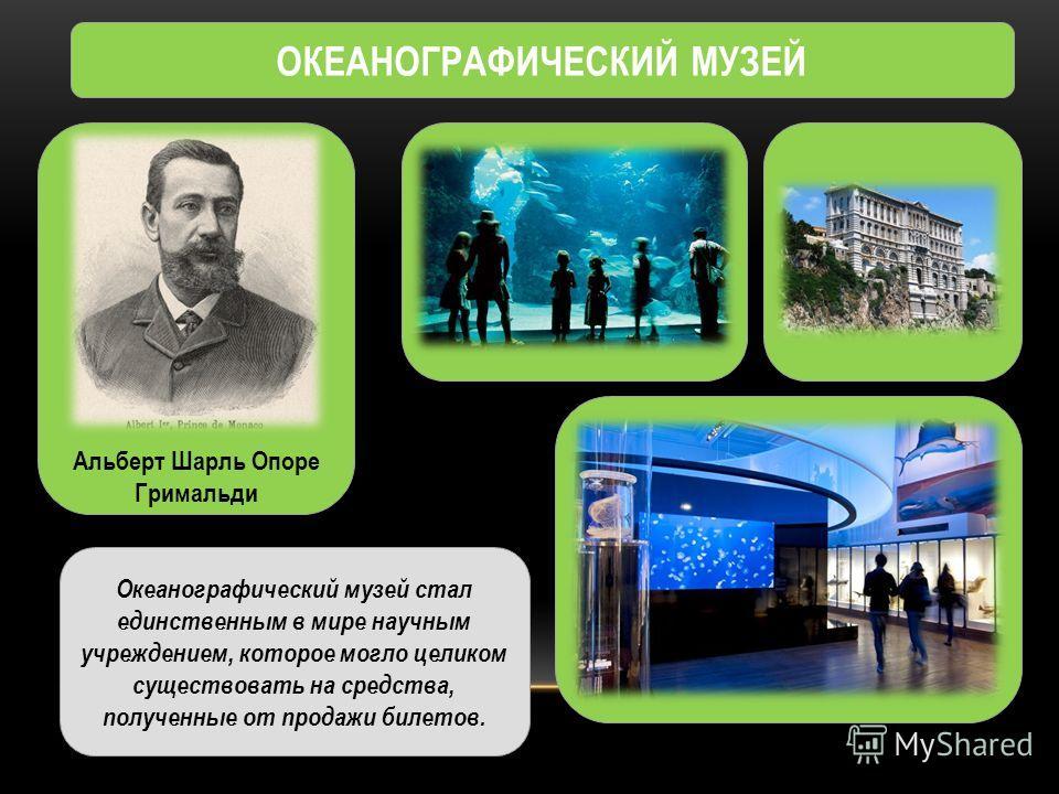 ОКЕАНОГРАФИЧЕСКИЙ МУЗЕЙ Альберт Шарль Опоре Гримальди Океанографический музей стал единственным в мире научным учреждением, которое могло целиком существовать на средства, полученные от продажи билетов.
