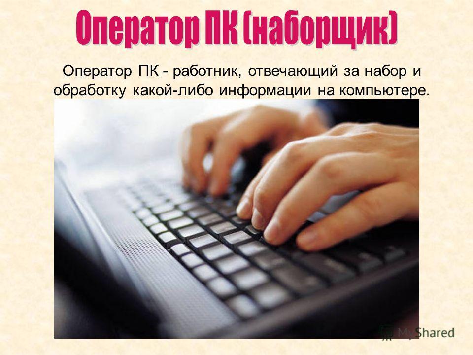 Оператор ПК - работник, отвечающий за набор и обработку какой-либо информации на компьютере.