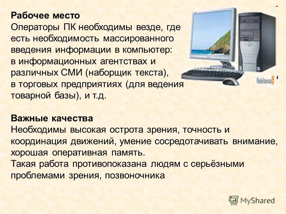 Рабочее место Операторы ПК необходимы везде, где есть необходимость массированного введения информации в компьютер: в информационных агентствах и различных СМИ (наборщик текста), в торговых предприятиях (для ведения товарной базы), и т.д. Важные каче