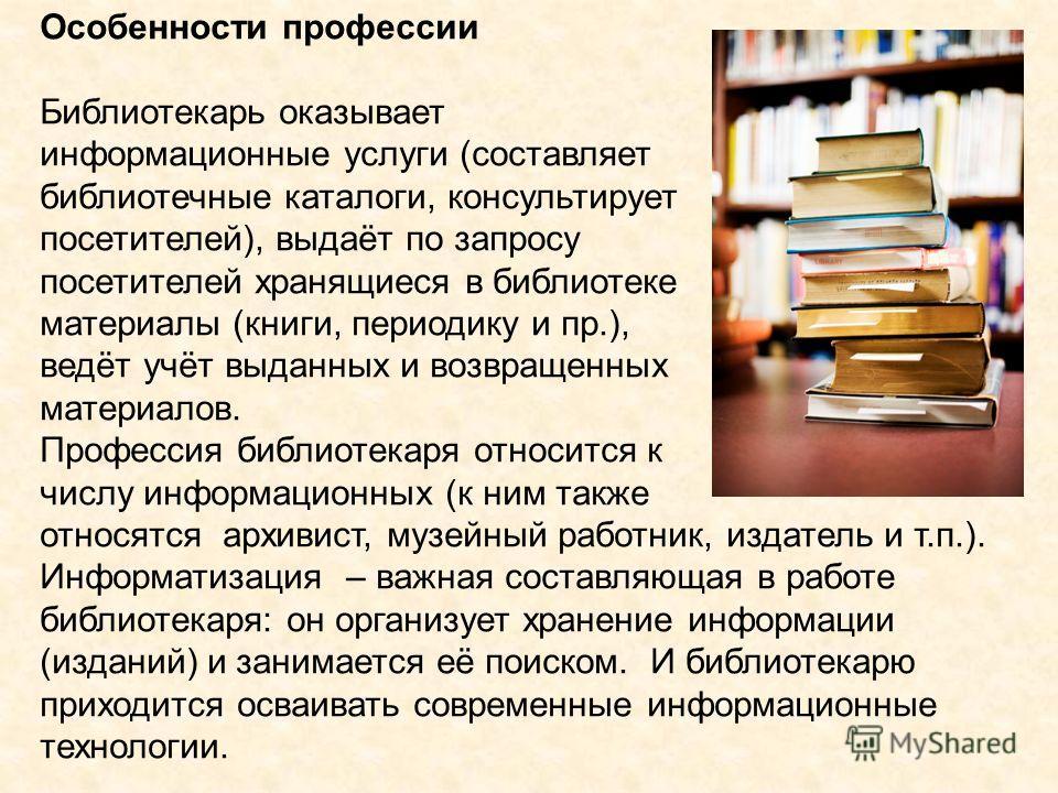 Особенности профессии Библиотекарь оказывает информационные услуги (составляет библиотечные каталоги, консультирует посетителей), выдаёт по запросу посетителей хранящиеся в библиотеке материалы (книги, периодику и пр.), ведёт учёт выданных и возвраще