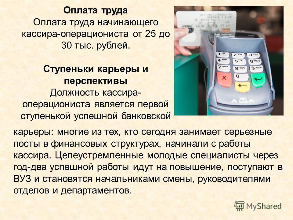 Оплата труда Оплата труда начинающего кассира-операциониста от 25 до 30 тыс. рублей. Ступеньки карьеры и перспективы Должность кассира- операциониста является первой ступенькой успешной банковской карьеры: многие из тех, кто сегодня занимает серьезны