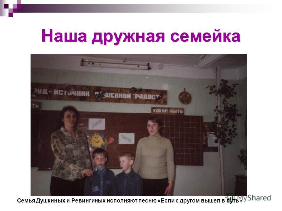 Наша дружная семейка Семья Душкиных и Ревингиных исполняют песню «Если с другом вышел в путь»