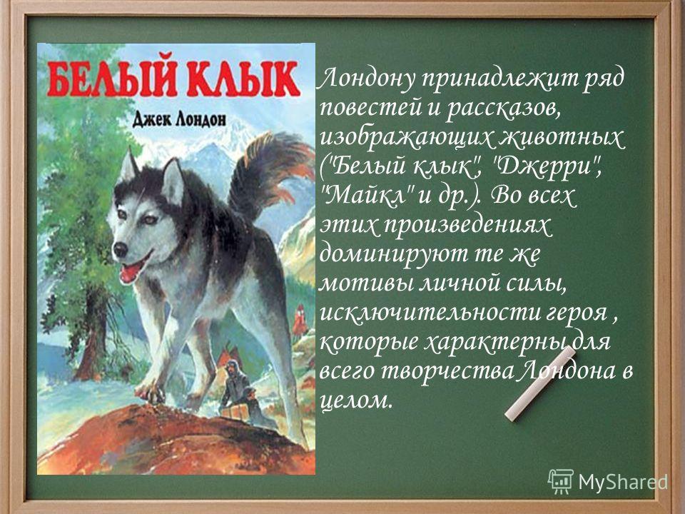 Лондону принадлежит ряд повестей и рассказов, изображающих животных (