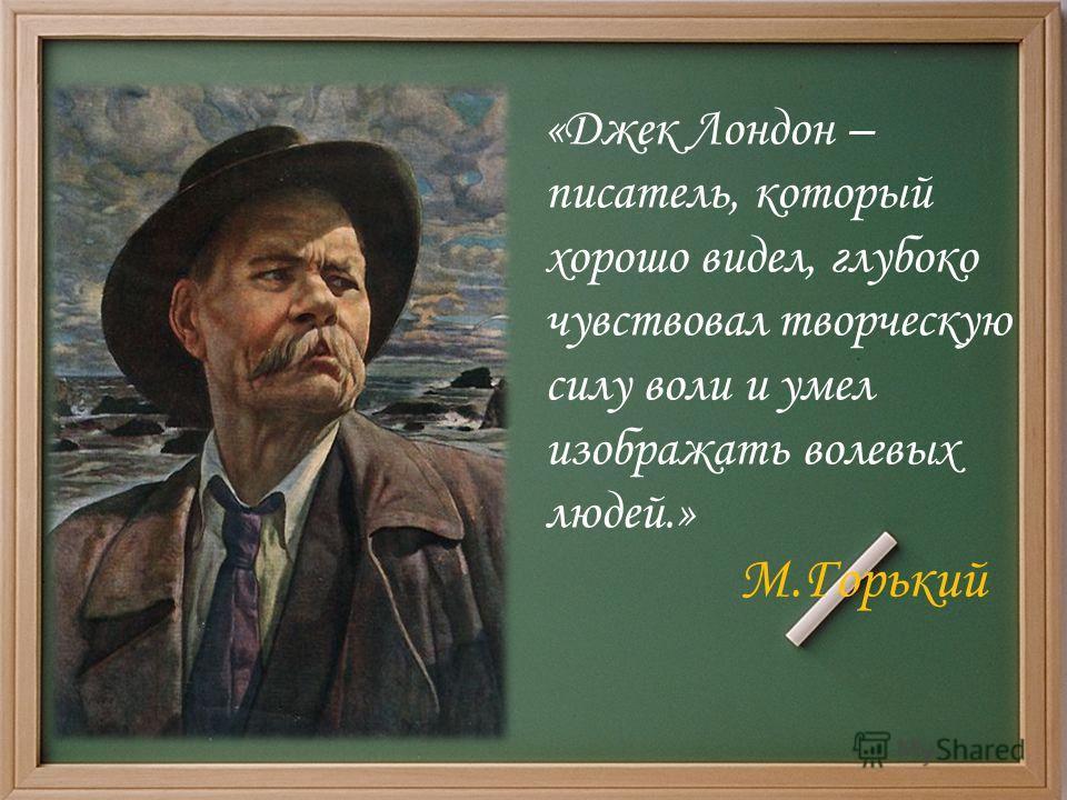 «Джек Лондон – писатель, который хорошо видел, глубоко чувствовал творческую силу воли и умел изображать волевых людей.» М.Горький