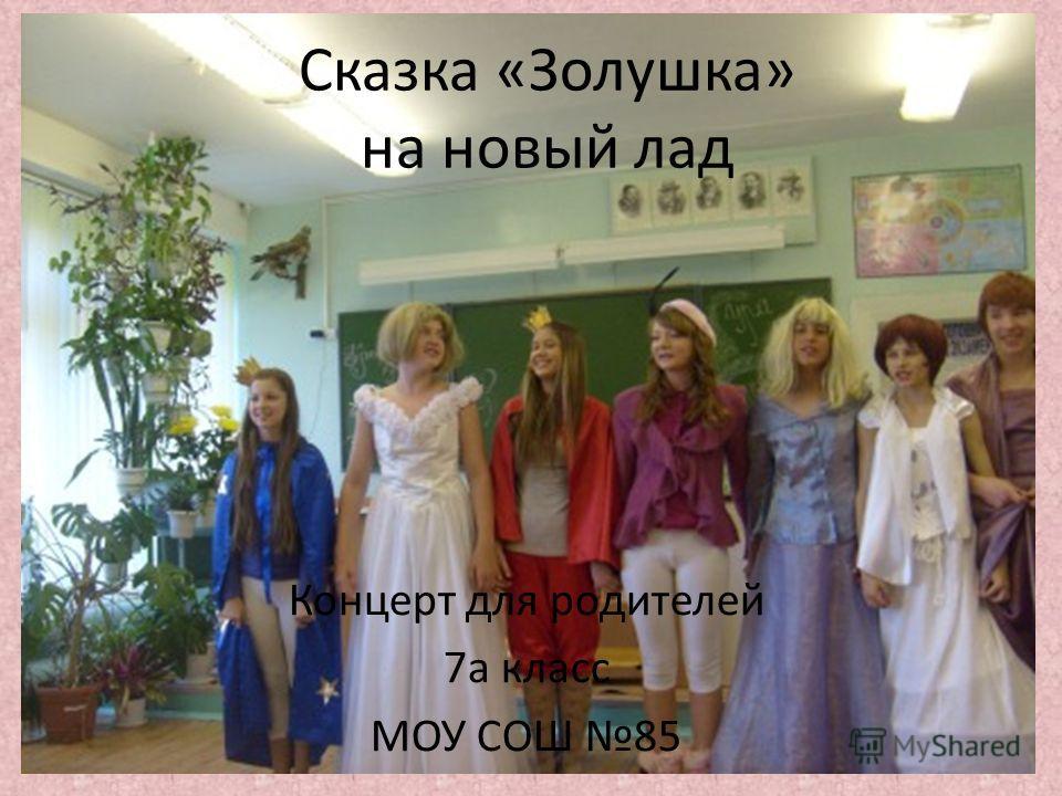 Сказка «Золушка» на новый лад Концерт для родителей 7а класс МОУ СОШ 85