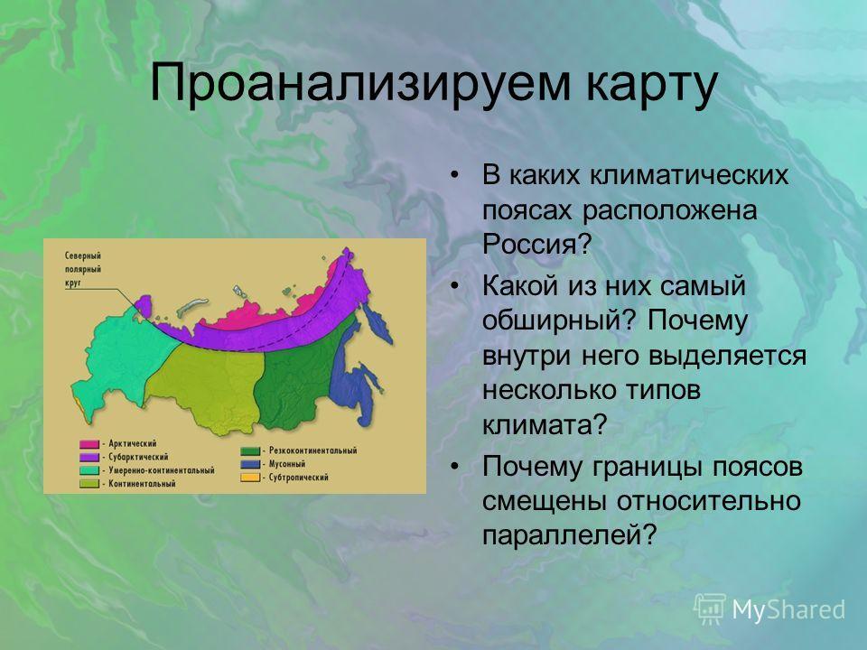 Проанализируем карту В каких климатических поясах расположена Россия? Какой из них самый обширный? Почему внутри него выделяется несколько типов климата? Почему границы поясов смещены относительно параллелей?