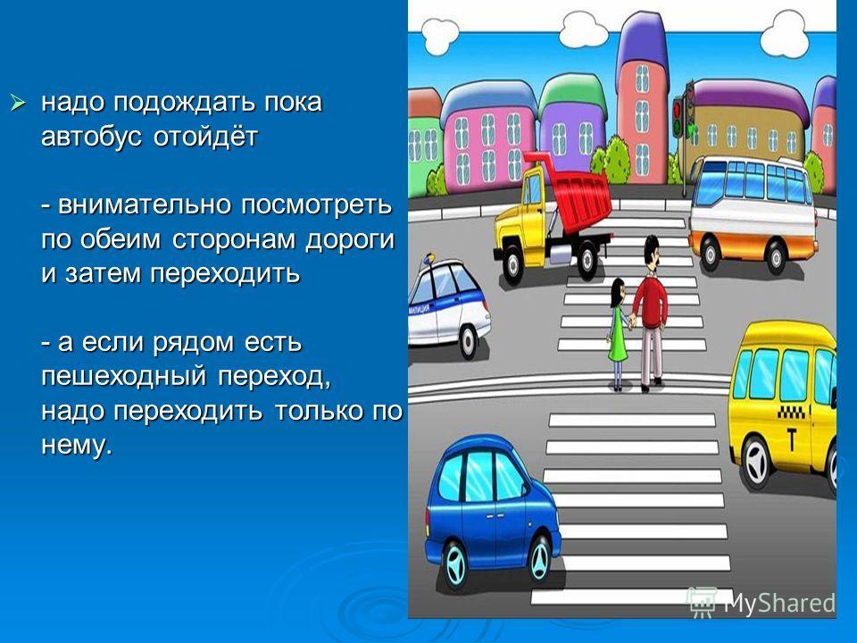 надо подождать пока автобус отойдёт - внимательно посмотреть по обеим сторонам дороги и затем переходить - а если рядом есть пешеходный переход, надо переходить только по нему.