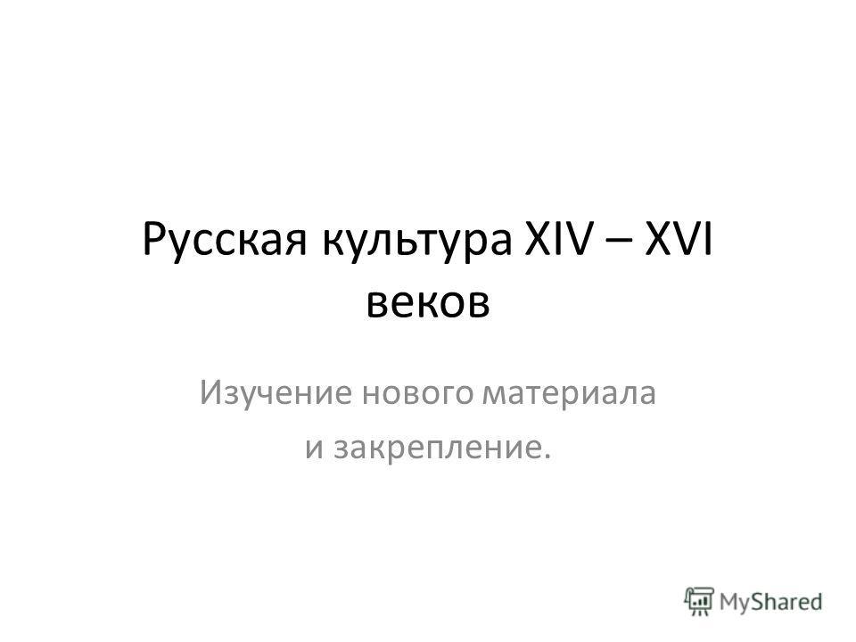Русская культура XIV – XVI веков Изучение нового материала и закрепление.