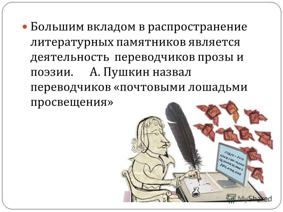 Большим вкладом в распространение литературных памятников является деятельность переводчиков прозы и поэзии. А. Пушкин назвал переводчиков « почтовыми лошадьми просвещения »