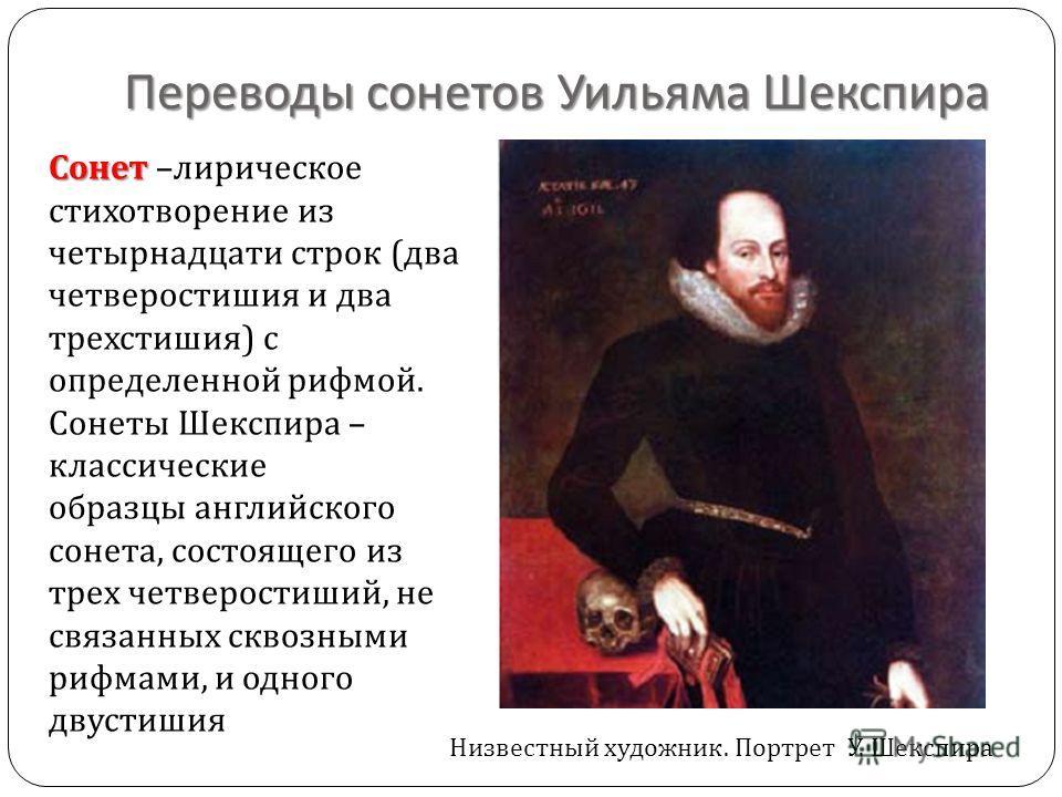 Переводы сонетов Уильяма Шекспира Сонет Сонет – лирическое стихотворение из четырнадцати строк ( два четверостишия и два трехстишия ) с определенной рифмой. Сонеты Шекспира – классические образцы английского сонета, состоящего из трех четверостиший,