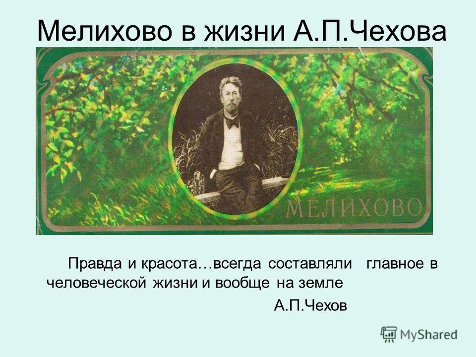 Мелихово в жизни А.П.Чехова Правда и красота…всегда составляли главное в человеческой жизни и вообще на земле А.П.Чехов