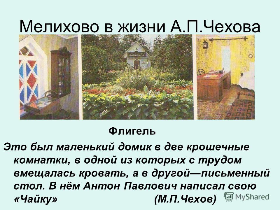 Мелихово в жизни А.П.Чехова Флигель Это был маленький домик в две крошечные комнатки, в одной из которых с трудом вмещалась кровать, а в другойписьменный стол. В нём Антон Павлович написал свою «Чайку» (М.П.Чехов)