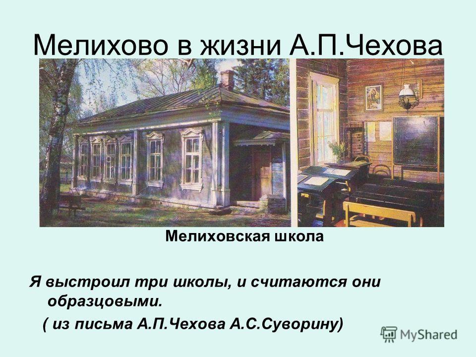Мелихово в жизни А.П.Чехова Мелиховская школа Я выстроил три школы, и считаются они образцовыми. ( из письма А.П.Чехова А.С.Суворину)
