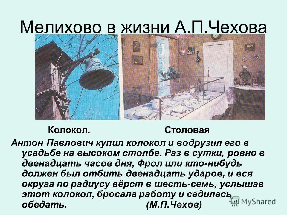 Мелихово в жизни А.П.Чехова Колокол. Столовая Антон Павлович купил колокол и водрузил его в усадьбе на высоком столбе. Раз в сутки, ровно в двенадцать часов дня, Фрол или кто-нибудь должен был отбить двенадцать ударов, и вся округа по радиусу вёрст в