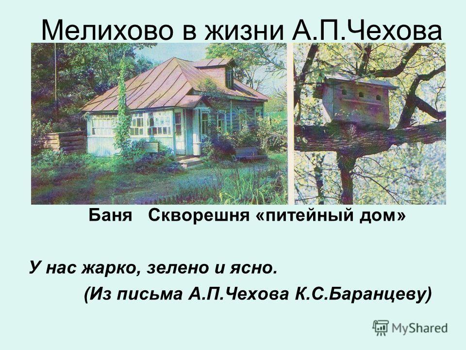Мелихово в жизни А.П.Чехова Баня Скворешня «питейный дом» У нас жарко, зелено и ясно. (Из письма А.П.Чехова К.С.Баранцеву)