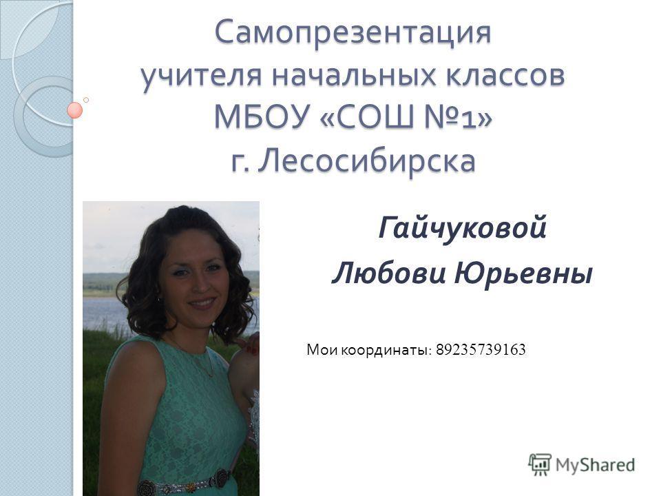 Самопрезентация учителя начальных классов МБОУ « СОШ 1» г. Лесосибирска Гайчуковой Любови Юрьевны Мои координаты : 8 9235739163
