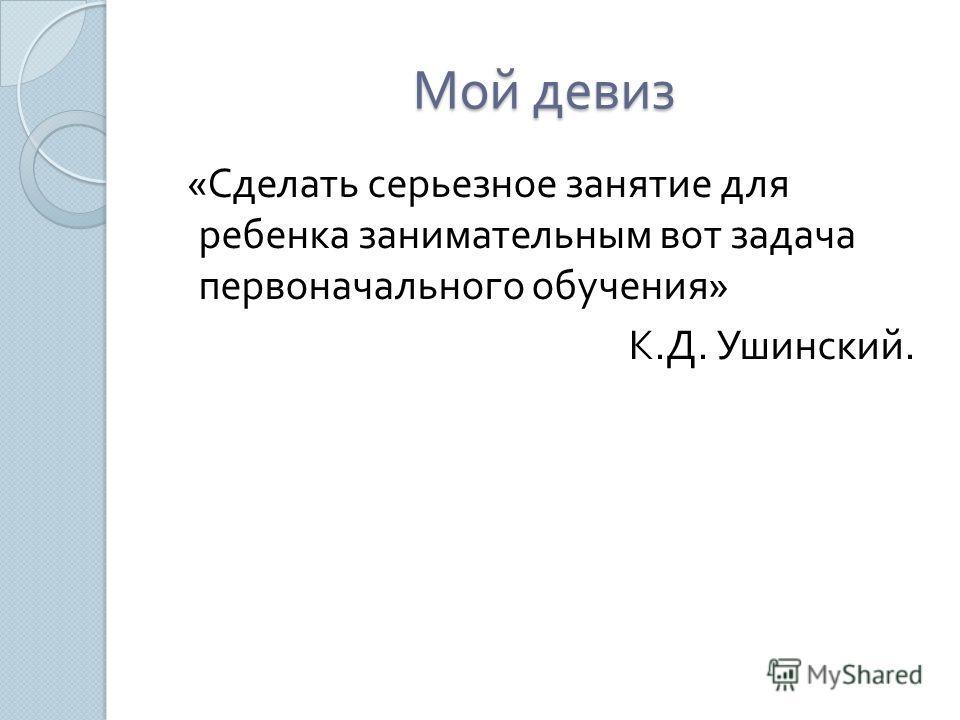 Мой девиз « Сделать серьезное занятие для ребенка занимательным вот задача первоначального обучения » К. Д. Ушинский.
