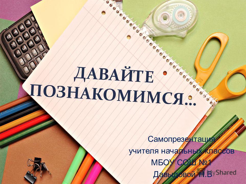 ДАВАЙТЕ ПОЗНАКОМИМСЯ… Самопрезентация учителя начальных классов МБОУ СОШ 1 Давыдовой Н. В