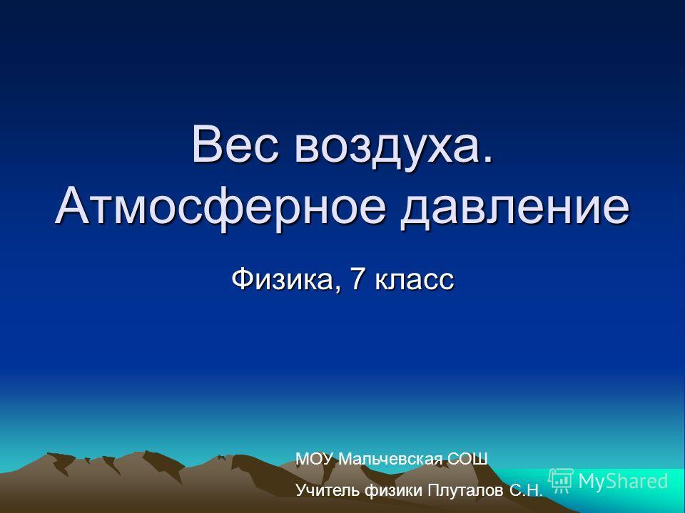 Вес воздуха. Атмосферное давление Физика, 7 класс МОУ Мальчевская СОШ Учитель физики Плуталов С.Н.